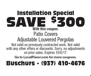 Installation Special save $300 With this coupon. Patio Covers Adjustable Louvered Pergolas. Not valid on previously contracted work. Not valid with any other offers or discounts. Sorry, no adjustments on prior sales. Expires 10/6/17.Go to LocalFlavor.com for more coupons.