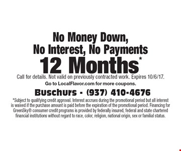 12 Months* No Money Down, No Interest, No Payments *Subject to qualifying credit approval. Interest accrues during the promotional period but all interest is waived if the purchase amount is paid before the expiration of the promotional period. Financing for GreenSky consumer credit programs is provided by federally insured, federal and state chartered financial institutions without regard to race, color, religion, national origin, sex or familial status. . Call for details. Not valid on previously contracted work. Expires 10/6/17.Go to LocalFlavor.com for more coupons.