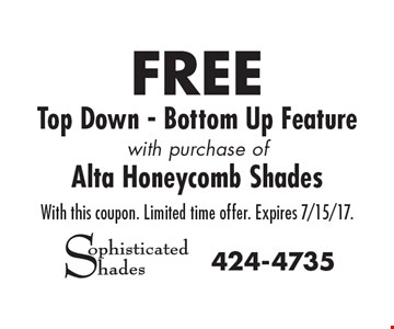 FREE Top Down - Bottom Up Feature with purchase of Alta Honeycomb Shades. With this coupon. Limited time offer. Expires 7/15/17.
