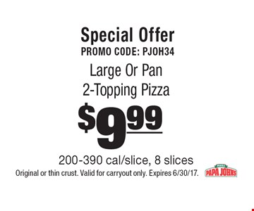 Special Offer Promo Code: PJOH34 $9.99 Large Or Pan 2-Topping Pizza 200-390 cal/slice, 8 slices. Original or thin crust. Valid for carryout only. Expires 6/30/17.