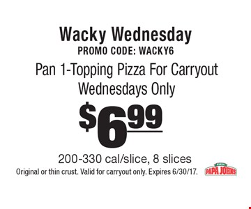 Wacky Wednesday Promo Code: WACKY6 $6.99 Pan 1-Topping Pizza For Carryout Wednesdays Only 200-330 cal/slice, 8 slices. Original or thin crust. Valid for carryout only. Expires 6/30/17.