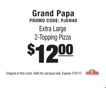 Grand PapaPromo Code: PJOH40 $12.00 Extra Large 2-Topping Pizza . Original or thin crust. Valid for carryout only. Expires 7/31/17.