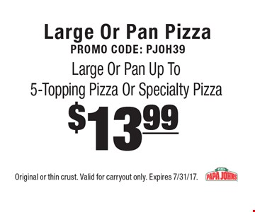 Large Or Pan PizzaPromo Code: PJOH39 $13.99 Large Or Pan Up To 5-Topping Pizza Or Specialty Pizza . Original or thin crust. Valid for carryout only. Expires 7/31/17.