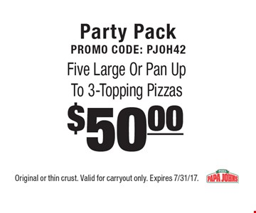 Party PackPromo Code: PJOH42 $50.00 Five Large Or Pan UpTo 3-Topping Pizzas. Original or thin crust. Valid for carryout only. Expires 7/31/17.