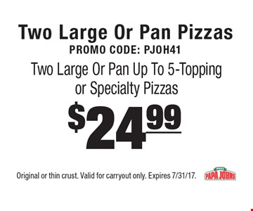 Two Large Or Pan PizzasPromo Code: PJOH41 $24.99 Two Large Or Pan Up To 5-Topping or Specialty Pizzas. Original or thin crust. Valid for carryout only. Expires 7/31/17.