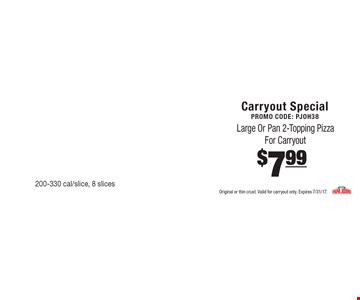 Carryout SpecialPromo Code: PJOH38 $7.99 Large Or Pan 2-Topping Pizza For Carryout 200-330 cal/slice, 8 slices. Original or thin crust. Valid for carryout only. Expires 7/31/17.