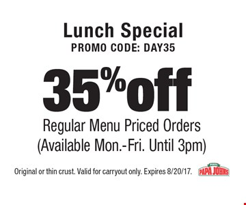 Lunch special. Promo code: DAY35. 35% off regular menu priced orders (Available Mon.-Fri. Until 3pm). Original or thin crust. Valid for carryout only. Expires 8/20/17.