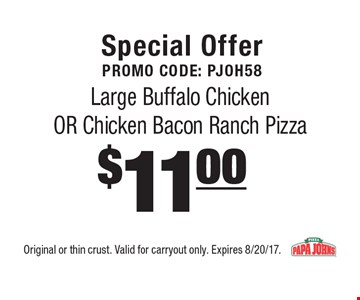 Special offer. Promo code: PJOH58. $11.00 large buffalo chicken or chicken bacon ranch pizza. Original or thin crust. Valid for carryout only. Expires 8/20/17.