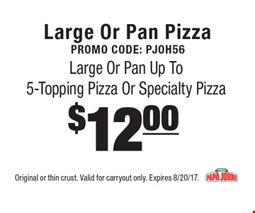 Large or pan pizza. Promo code: Pjoh56. $12.00 large or pan up to 5-topping pizza or specialty pizza. Original or thin crust. Valid for carryout only. Expires 8/20/17.