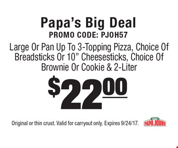 Papa's Big Deal Promo Code: PJOH57. Large Or Pan Up To 3-Topping Pizza, Choice Of Breadsticks Or 10
