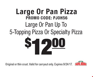 Large Or Pan Pizza Promo Code: Pjoh56$12.00 Large Or Pan Up To 5-Topping Pizza Or Specialty Pizza . Original or thin crust. Valid for carryout only. Expires 9/24/17.