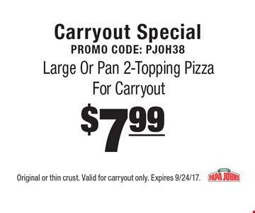 Carryout Special Promo Code: PJOH38$7.99 Large Or Pan 2-Topping Pizza For Carryout. Original or thin crust. Valid for carryout only. Expires 9/24/17.