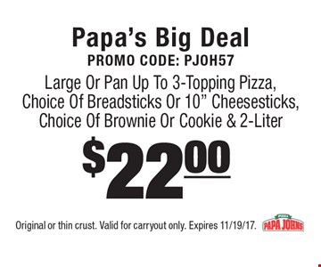 Papa's Big Deal Promo Code: PJOH57$22.00 Large Or Pan Up To 3-Topping Pizza, Choice Of Breadsticks Or 10
