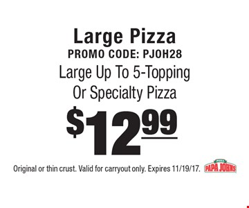 Large Pizza Promo Code: Pjoh28 $12.99 Large Up To 5-Topping Or Specialty Pizza . Original or thin crust. Valid for carryout only. Expires 11/19/17.