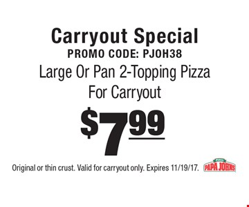 Carryout Special Promo Code: PJOH38$7.99 Large Or Pan 2-Topping Pizza For Carryout. Original or thin crust. Valid for carryout only. Expires 11/19/17.