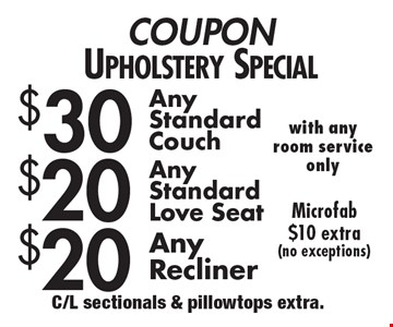 COUPON Upholstery Special - $30 Any Standard Couch. $20 Any Standard Love seat. $20 Any Recliner. Microfab $10 extra (no exceptions) with any room service only. C/L sectionals & pillowtops extra.