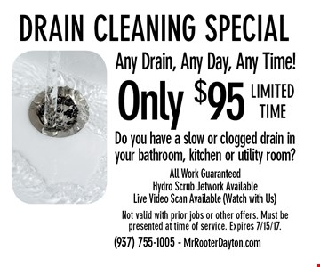 Only $95 Drain cleaning special. Any Drain, Any Day, Any Time! Do you have a slow or clogged drain in your bathroom, kitchen or utility room? All Work Guaranteed. Hydro Scrub Jetwork Available. Live Video Scan Available (Watch with Us). Limited time Not valid with prior jobs or other offers. Must be presented at time of service. Expires 7/15/17.