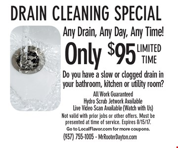 Only $95 Drain cleaning special Any Drain, Any Day, Any Time! Do you have a slow or clogged drain in your bathroom, kitchen or utility room?All Work Guaranteed Hydro Scrub Jetwork Available Live Video Scan Available (Watch with Us). Limited time Not valid with prior jobs or other offers. Must be presented at time of service. Expires 8/15/17.Go to LocalFlavor.com for more coupons.