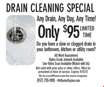 Only $95 Drain cleaning special. Any Drain, Any Day, Any Time! Do you have a slow or clogged drain in your bathroom, kitchen or utility room? All Work Guaranteed Hydro Scrub Jetwork Available Live Video Scan Available (Watch with Us). Limited time. Not valid with prior jobs or other offers. Must be presented at time of service. Expires 9/15/17. Go to LocalFlavor.com for more coupons.