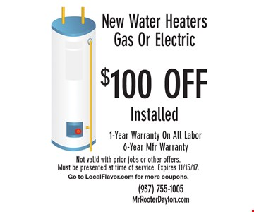 $100 OFF Installed New Water Heaters Gas Or Electric 1-Year Warranty On All Labor. 6-Year Mfr Warranty. Not valid with prior jobs or other offers. Must be presented at time of service. Expires 11/15/17. Go to LocalFlavor.com for more coupons.