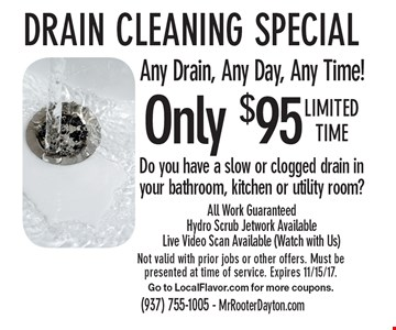 Only $95 Drain cleaning special, Any Drain, Any Day, Any Time! Do you have a slow or clogged drain in your bathroom, kitchen or utility room?All Work Guaranteed Hydro Scrub Jetwork Available Live Video Scan Available (Watch with Us). Limited time Not valid with prior jobs or other offers. Must be presented at time of service. Expires 11/15/17. Go to LocalFlavor.com for more coupons.