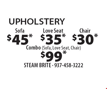 Upholstery. $45 sofa, $35 love seat. $30 chair, $99 combo (sofa, love seat, chair). Steam carpet cleaning. Most furniture moved. Extended areas, combo rooms & Over 250 sq ft count as two. Steps are extra. Hallways, walk-in closets or bathrooms count as one. Valid with coupon only. Some restrictions apply, such as preexisting conditions, environmental/fuel charge may apply. Expires 1/31/18.