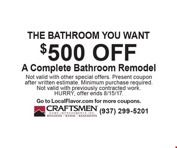 The bathroom you want. $500 off A Complete Bathroom Remodel. Not valid with other special offers. Present coupon after written estimate. Minimum purchase required. Not valid with previously contracted work. HURRY, offer ends 8/15/17. Go to LocalFlavor.com for more coupons.