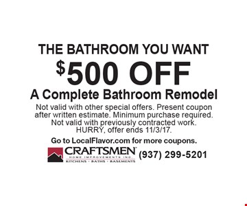 The bathroom you want $500 off A Complete Bathroom Remodel. Not valid with other special offers. Present coupon after written estimate. Minimum purchase required. Not valid with previously contracted work. HURRY, offer ends 11/3/17. Go to LocalFlavor.com for more coupons.