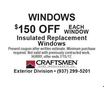 WINDOWS. $150 OFF each window. Insulated Replacement Windows. Present coupon after written estimate. Minimum purchase required. Not valid with previously contracted work. HURRY, offer ends 7/15/17.