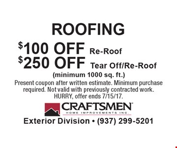 ROOFING. $250 OFF Tear Off/Re-Roof. $100 OFF Re-Roof (minimum 1000 sq. ft.). Present coupon after written estimate. Minimum purchase required. Not valid with previously contracted work. HURRY, offer ends 7/15/17.
