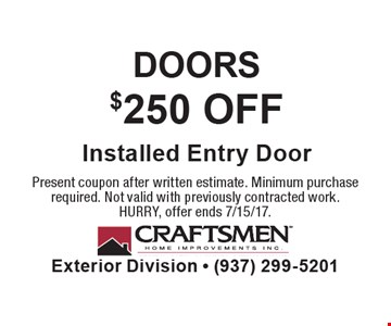 DOORS. $250 OFF Installed Entry Door. Present coupon after written estimate. Minimum purchase required. Not valid with previously contracted work. HURRY, offer ends 7/15/17.