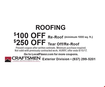 ROOFING. $100 OFF Re-Roof (minimum 1000 sq. ft.) OR $250 OFF Tear Off/Re-Roof. Present coupon after written estimate. Minimum purchase required. Not valid with previously contracted work. HURRY, offer ends 8/15/17. Go to LocalFlavor.com for more coupons.