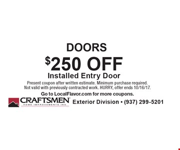 DOORS $250 OFF Installed Entry Door. Present coupon after written estimate. Minimum purchase required. Not valid with previously contracted work. HURRY, offer ends 10/16/17. Go to LocalFlavor.com for more coupons.