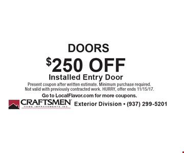 DOORS $250 OFF Installed Entry Door. Present coupon after written estimate. Minimum purchase required. Not valid with previously contracted work. HURRY, offer ends 11/15/17. Go to LocalFlavor.com for more coupons.