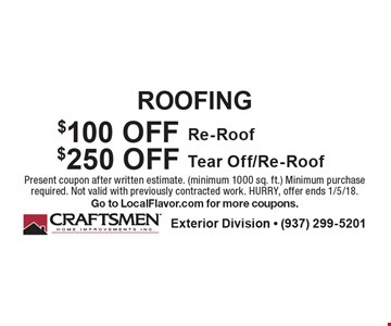 ROOFING $100 OFF Re-Roof. $250 OFF Tear Off/Re-Roof. . Present coupon after written estimate. (minimum 1000 sq. ft.) Minimum purchase required. Not valid with previously contracted work. HURRY, offer ends 1/5/18. Go to LocalFlavor.com for more coupons.