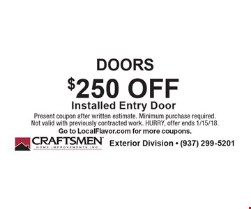 DOORS $250 OFF Installed Entry Door. Present coupon after written estimate. Minimum purchase required. Not valid with previously contracted work. HURRY, offer ends 1/15/18. Go to LocalFlavor.com for more coupons.