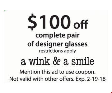 $100 off complete pair of designer glasses, restrictions apply. Mention this ad to use coupon. Not valid with other offers. Exp. 2-19-18.