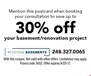 Mention this postcard when booking your consultation to save up to 30% off your basement/renovation project. With this coupon. Not valid with other offers. Limitations may apply. Promo code 3002. Offer expires 9/25/17.