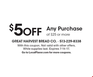 $5 OFF Any Purchase of $25 or more . With this coupon. Not valid with other offers. While supplies last. Expires 7-14-17. Go to LocalFlavor.com for more coupons.