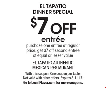 El Tapatio Dinner Special $7 OFF entree. Purchase one entree at regular price, get $7 off second entree of equal or lesser value. With this coupon. One coupon per table. Not valid with other offers. Expires 8-11-17. Go to LocalFlavor.com for more coupons.