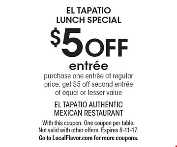 El Tapatio Lunch Special $5 OFF entree. Purchase one entree at regular price, get $5 off second entree of equal or lesser value. With this coupon. One coupon per table. Not valid with other offers. Expires 8-11-17.Go to LocalFlavor.com for more coupons.