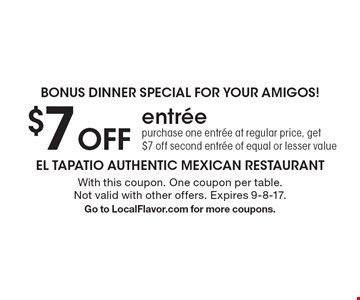 Bonus dinner special for your amigos! $7 off entree purchase one entree at regular price, get $7 off second entree of equal or lesser value. With this coupon. One coupon per table. Not valid with other offers. Expires 9-8-17. Go to LocalFlavor.com for more coupons.