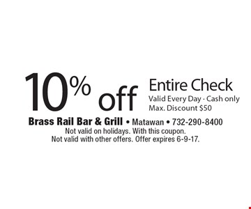 10% off entire check. Valid every day. Max. discount $50. Not valid on holidays. With this coupon. Not valid with other offers. Offer expires 6-9-17.