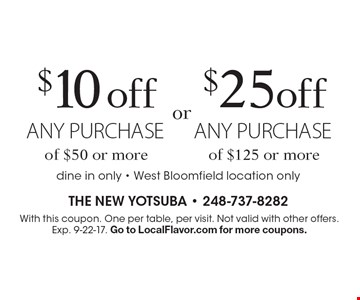 $10 off any purchase of $50 or more OR $25 off any purchase of $125 or more. Dine in only - West Bloomfield location only. With this coupon. One per table, per visit. Not valid with other offers. Exp. 9-22-17. Go to LocalFlavor.com for more coupons.