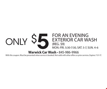 only $5 for an evening exterior car wash (REG. $9) MON.-FRI. 5:30-7:30, SAT. 5-7, SUN. 4-6. With this coupon. Must be presented when service is booked. Not valid with other offers or prior services. Expires 7-31-17.