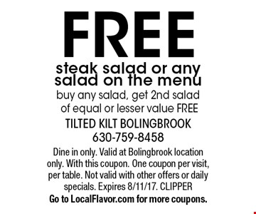 FREE steak salad or any salad on the menu buy any salad, get 2nd salad of equal or lesser value FREE. Dine in only. Valid at Bolingbrook location only. With this coupon. One coupon per visit, per table. Not valid with other offers or daily specials. Expires 8/11/17. CLIPPERGo to LocalFlavor.com for more coupons.