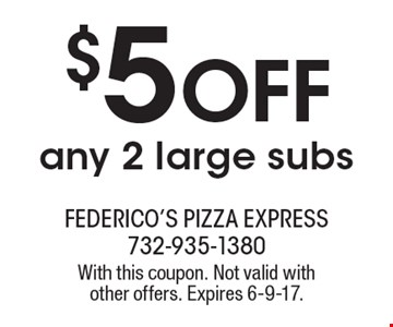 $5 Off any 2 large subs. With this coupon. Not valid with other offers. Expires 6-9-17.