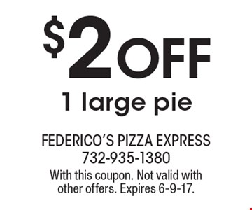 $2 Off 1 large pie. With this coupon. Not valid with other offers. Expires 6-9-17.