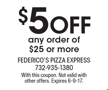 $5 Off any order of $25 or more. With this coupon. Not valid with other offers. Expires 6-9-17.