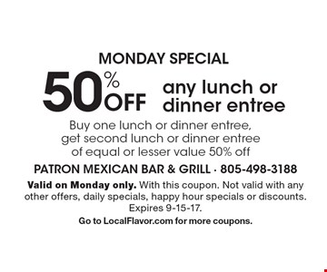 Monday special 50% Off any lunch or dinner entree Buy one lunch or dinner entree, get second lunch or dinner entree of equal or lesser value 50% off. Valid on Monday only. With this coupon. Not valid with any other offers, daily specials, happy hour specials or discounts. Expires   9-15-17. Go to LocalFlavor.com for more coupons.